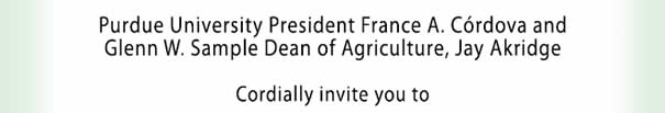 Purdue University President France A Cordova and Glenn W Sample Dean of Agriculture Jay Akridge Cordially invite you to: