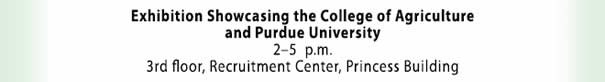 Exhibition Showcasing the College of Agriculture and Purdue University - 2-5  p.m. - 3rd floor Recruitment Center - Princess Building